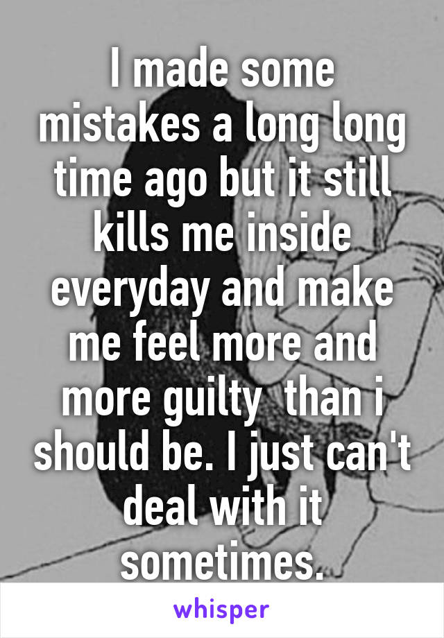 I made some mistakes a long long time ago but it still kills me inside everyday and make me feel more and more guilty  than i should be. I just can't deal with it sometimes.