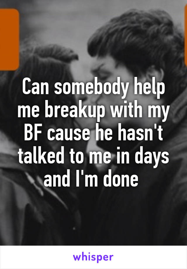 Can somebody help me breakup with my BF cause he hasn't talked to me in days and I'm done