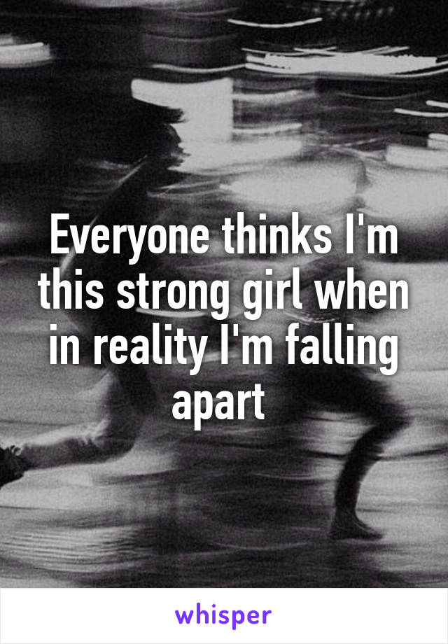 Everyone thinks I'm this strong girl when in reality I'm falling apart