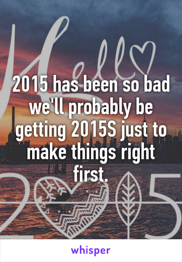 2015 has been so bad we'll probably be getting 2015S just to make things right first.
