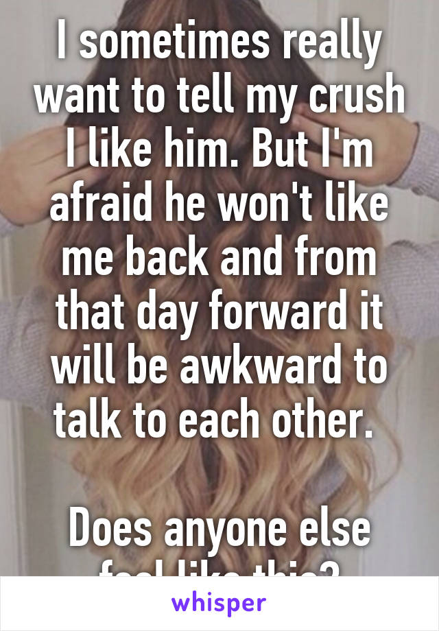I sometimes really want to tell my crush I like him. But I'm afraid he won't like me back and from that day forward it will be awkward to talk to each other.   Does anyone else feel like this?