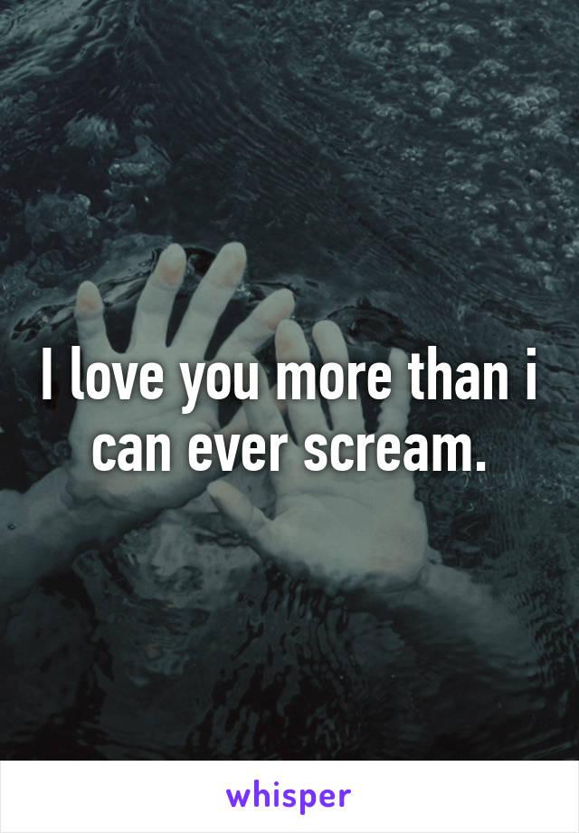 I love you more than i can ever scream.