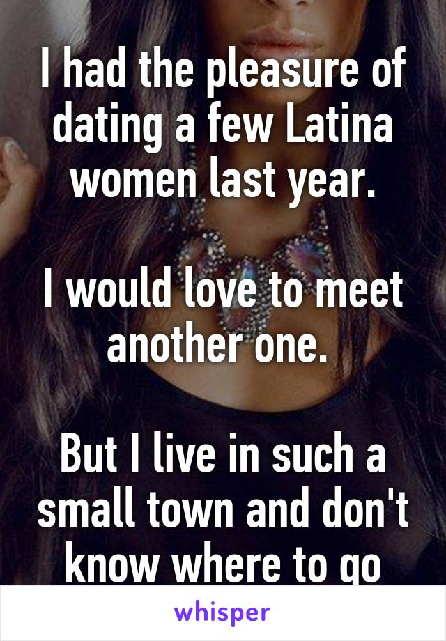 I had the pleasure of dating a few Latina women last year.  I would love to meet another one.   But I live in such a small town and don't know where to go