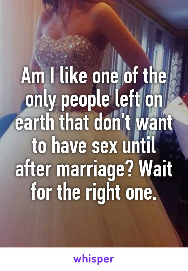 Am I like one of the only people left on earth that don't want to have sex until after marriage? Wait for the right one.