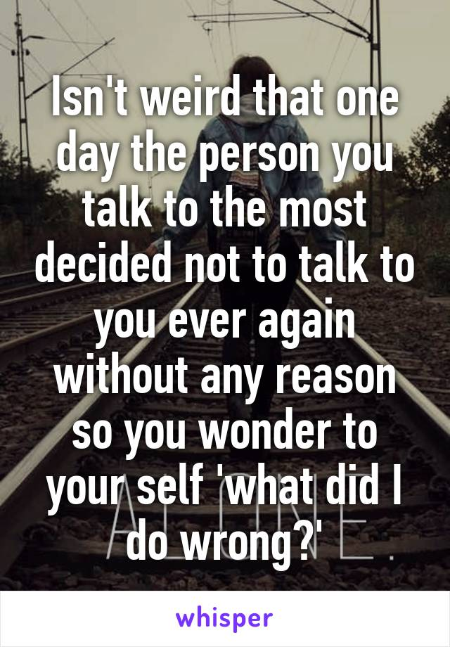 Isn't weird that one day the person you talk to the most decided not to talk to you ever again without any reason so you wonder to your self 'what did I do wrong?'
