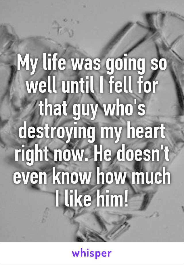 My life was going so well until I fell for that guy who's destroying my heart right now. He doesn't even know how much I like him!