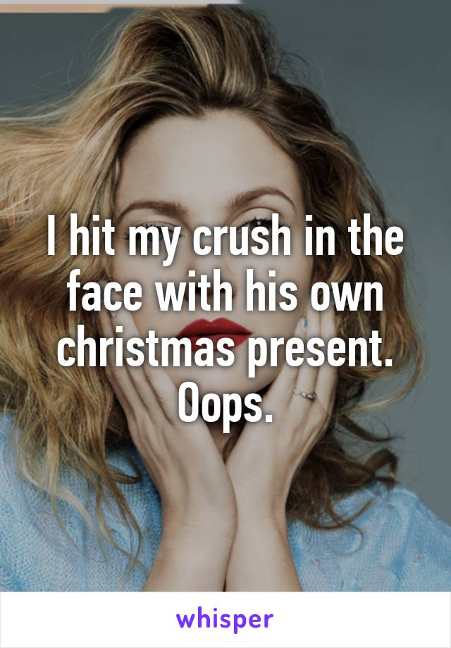 I hit my crush in the face with his own christmas present. Oops.
