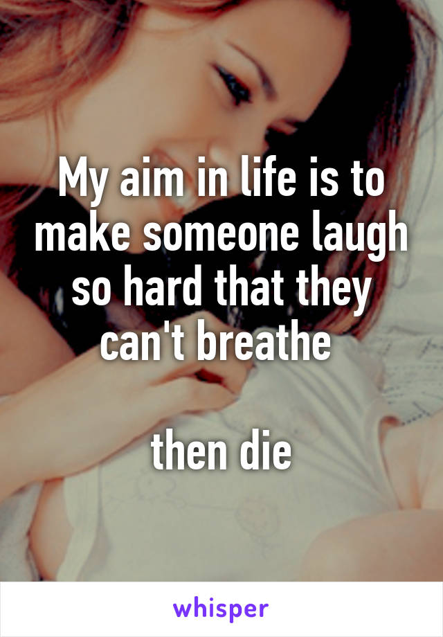 My aim in life is to make someone laugh so hard that they can't breathe   then die