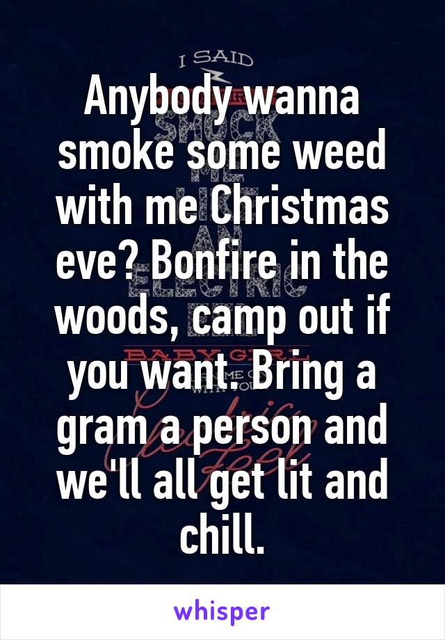 Anybody wanna smoke some weed with me Christmas eve? Bonfire in the woods, camp out if you want. Bring a gram a person and we'll all get lit and chill.