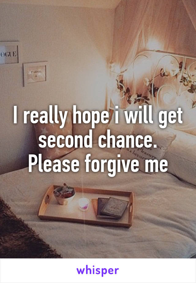 I really hope i will get second chance. Please forgive me