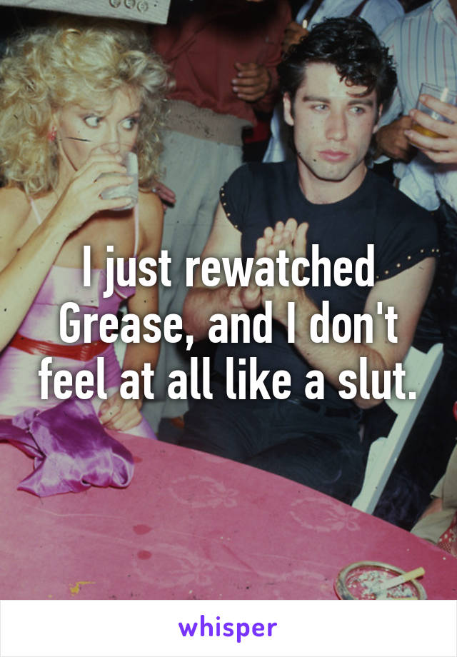 I just rewatched Grease, and I don't feel at all like a slut.