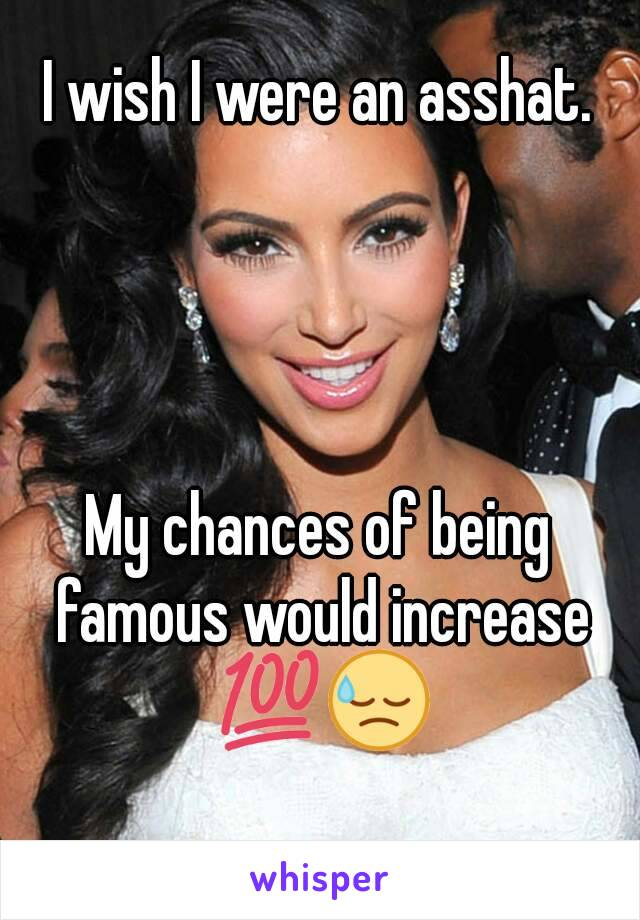 I wish I were an asshat.     My chances of being famous would increase 💯😓