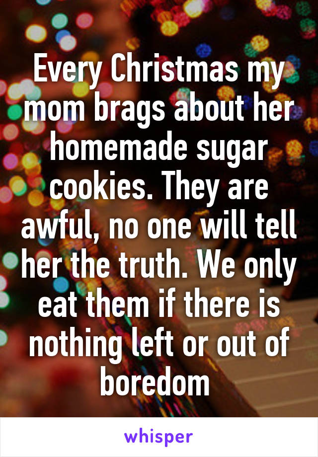 Every Christmas my mom brags about her homemade sugar cookies. They are awful, no one will tell her the truth. We only eat them if there is nothing left or out of boredom