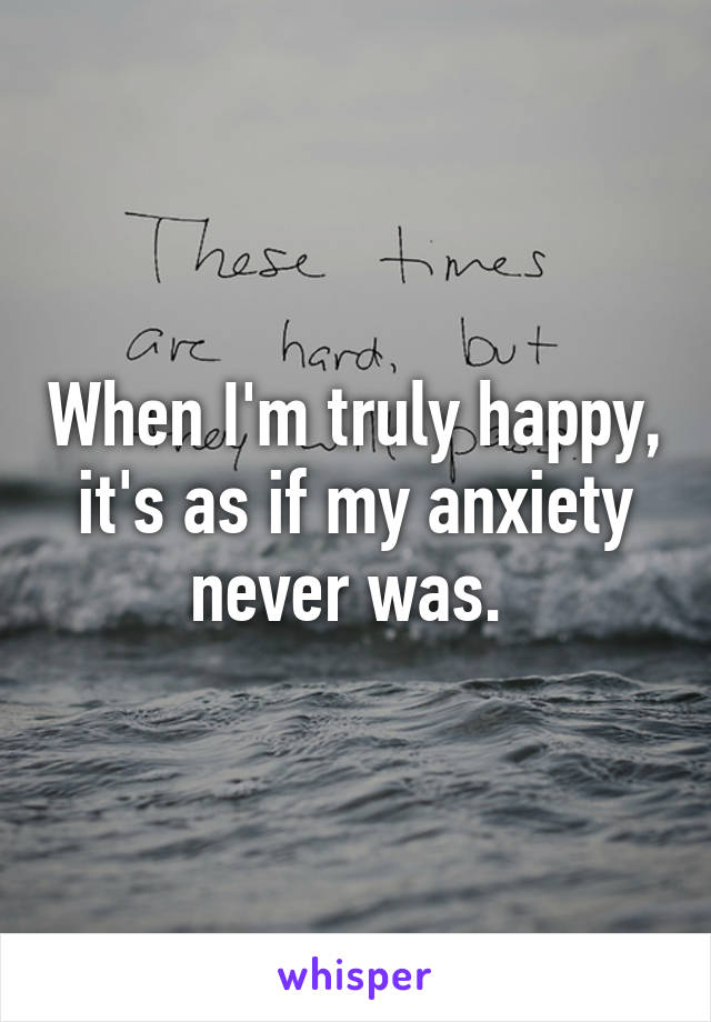 When I'm truly happy, it's as if my anxiety never was.