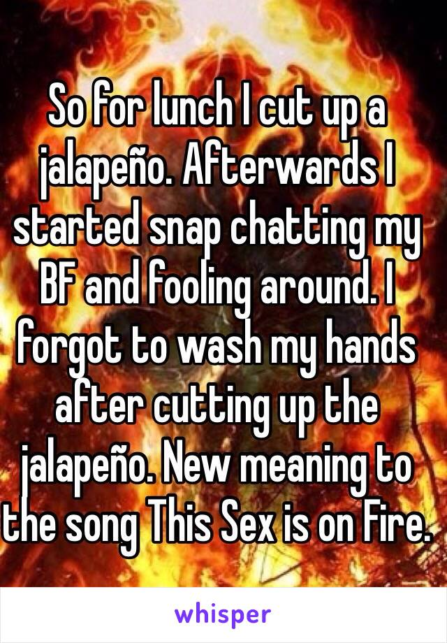 So for lunch I cut up a jalapeño. Afterwards I started snap chatting my BF and fooling around. I forgot to wash my hands after cutting up the jalapeño. New meaning to the song This Sex is on Fire.