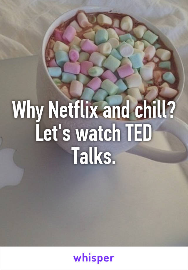 Why Netflix and chill? Let's watch TED Talks.