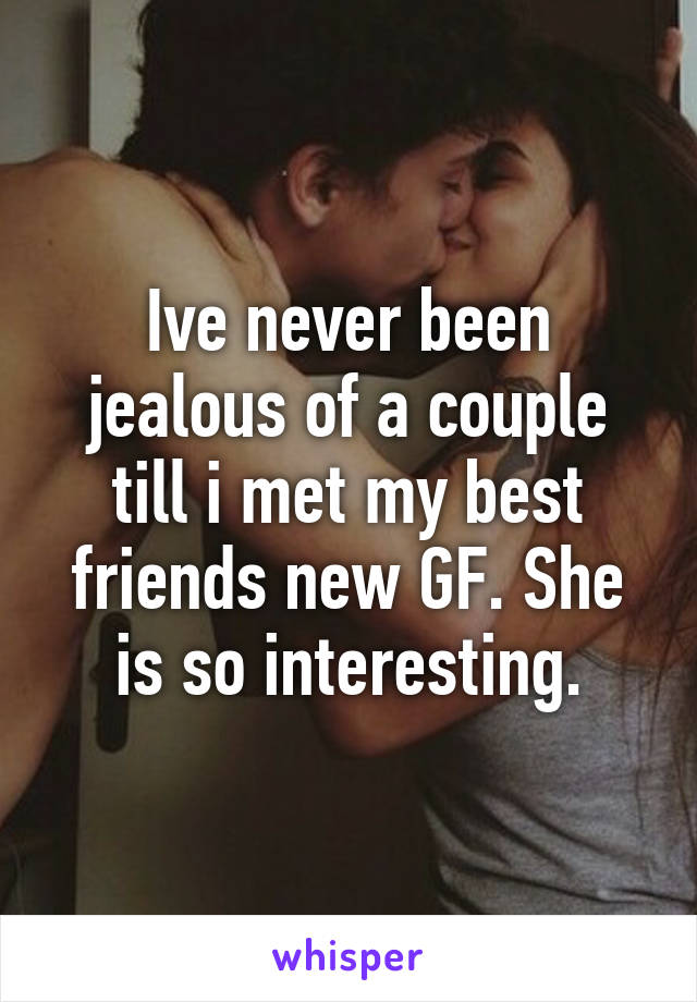 Ive never been jealous of a couple till i met my best friends new GF. She is so interesting.