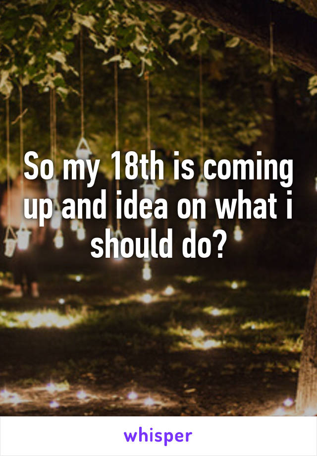So my 18th is coming up and idea on what i should do?