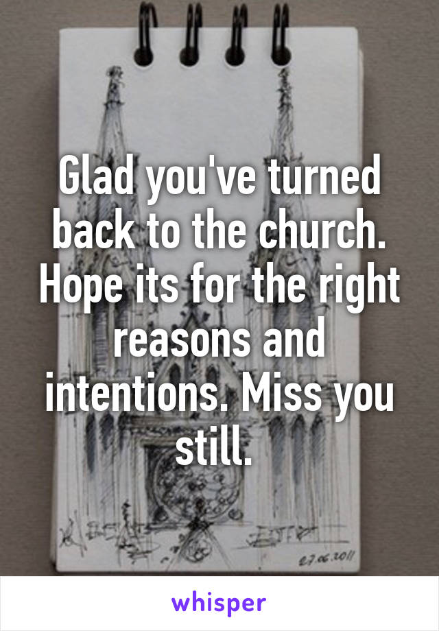 Glad you've turned back to the church. Hope its for the right reasons and intentions. Miss you still.