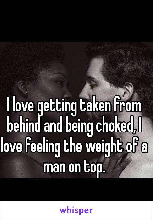 I love getting taken from behind and being choked, I love feeling the weight of a man on top.