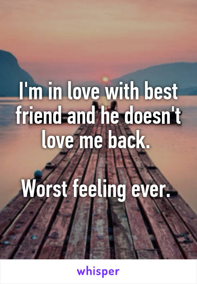 I'm in love with best friend and he doesn't love me back.   Worst feeling ever.