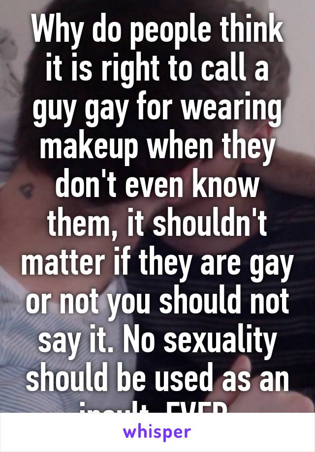 Why do people think it is right to call a guy gay for wearing makeup when they don't even know them, it shouldn't matter if they are gay or not you should not say it. No sexuality should be used as an insult. EVER.