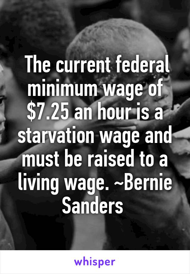 The current federal minimum wage of $7.25 an hour is a starvation wage and must be raised to a living wage. ~Bernie Sanders