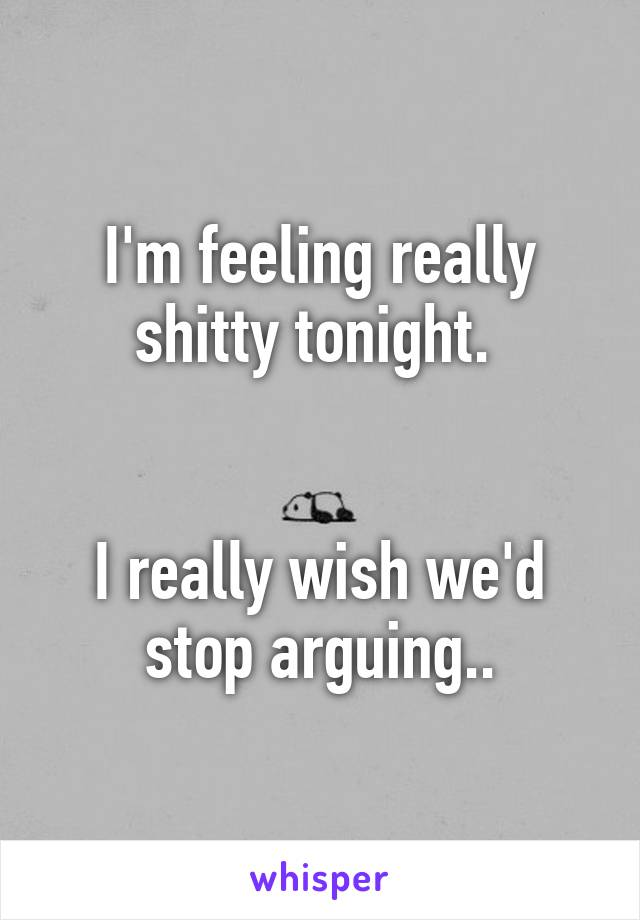 I'm feeling really shitty tonight.    I really wish we'd stop arguing..