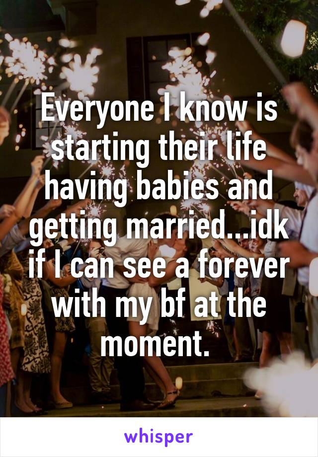 Everyone I know is starting their life having babies and getting married...idk if I can see a forever with my bf at the moment.