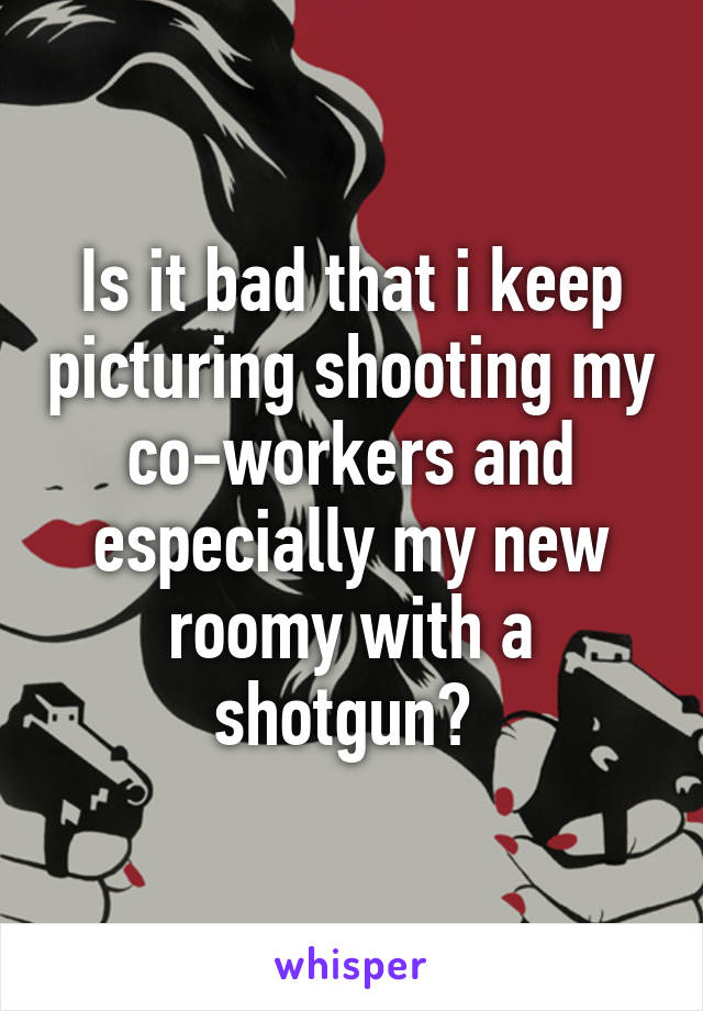 Is it bad that i keep picturing shooting my co-workers and especially my new roomy with a shotgun?