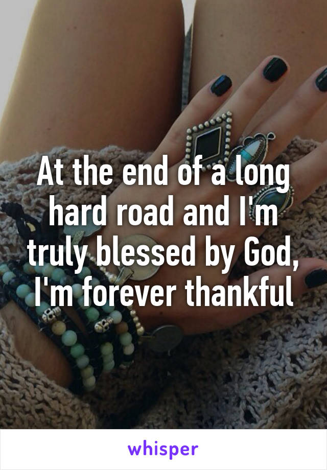 At the end of a long hard road and I'm truly blessed by God, I'm forever thankful
