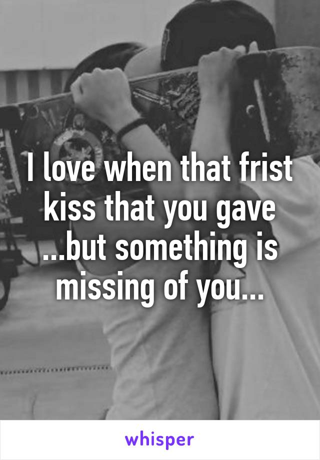 I love when that frist kiss that you gave ...but something is missing of you...
