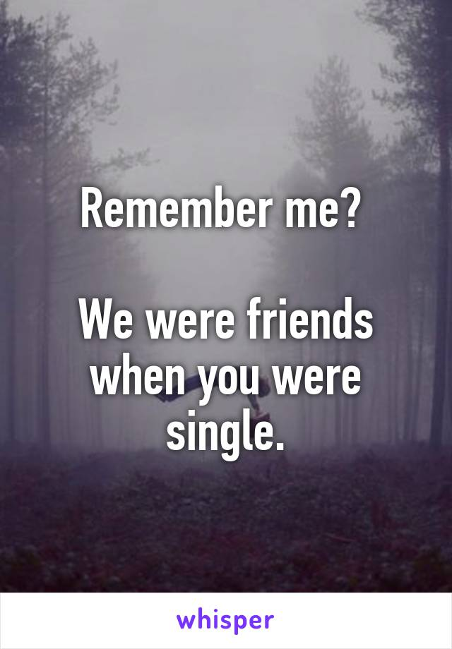 Remember me?   We were friends when you were single.