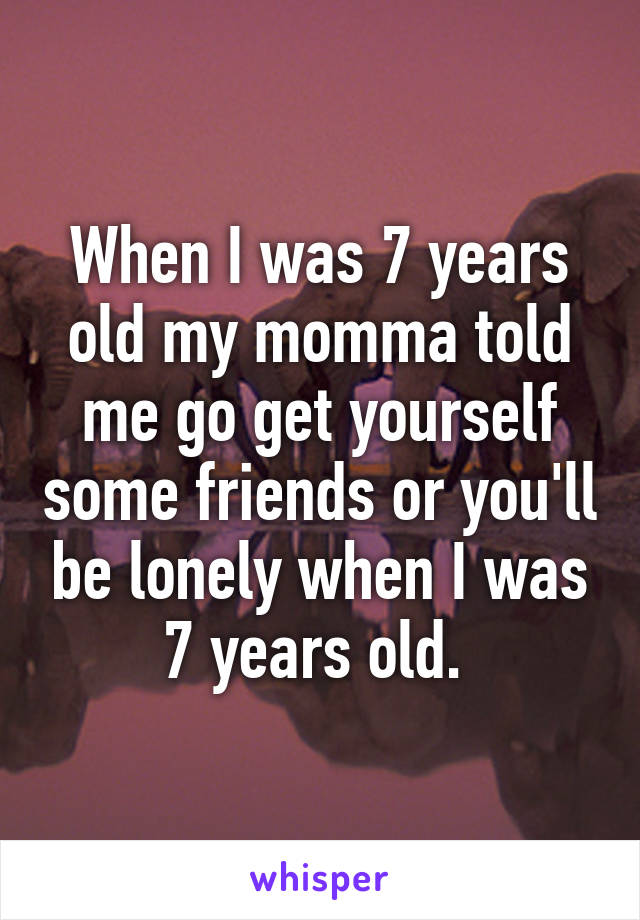 When I was 7 years old my momma told me go get yourself some friends or you'll be lonely when I was 7 years old.