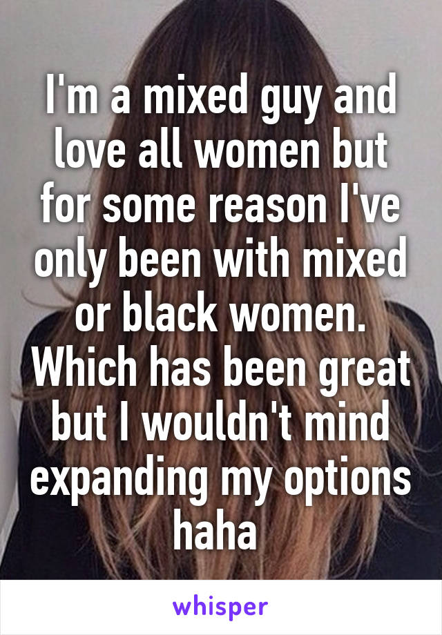 I'm a mixed guy and love all women but for some reason I've only been with mixed or black women. Which has been great but I wouldn't mind expanding my options haha