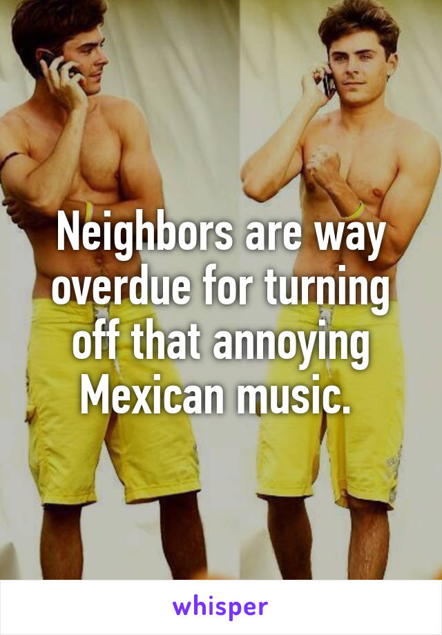 Neighbors are way overdue for turning off that annoying Mexican music.