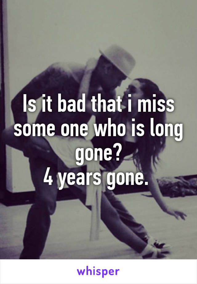 Is it bad that i miss some one who is long gone? 4 years gone.