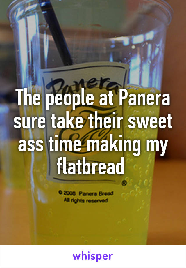 The people at Panera sure take their sweet ass time making my flatbread