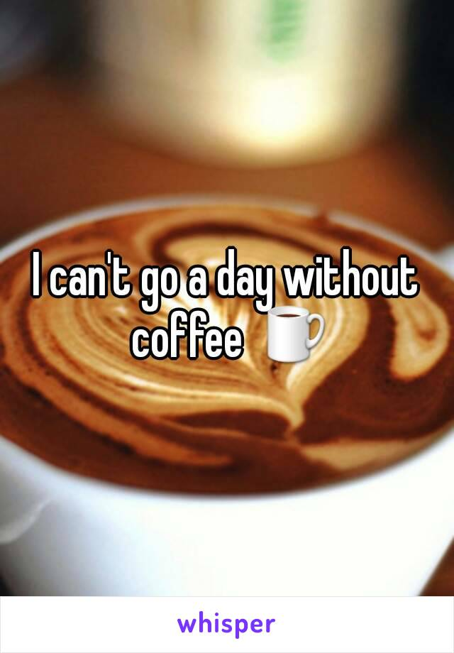 I can't go a day without coffee ☕