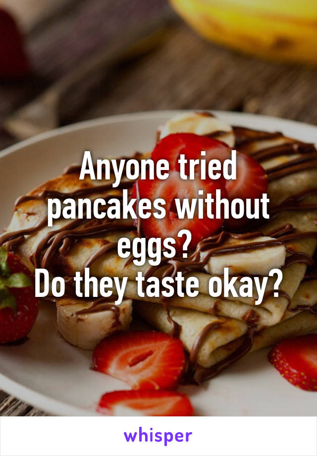 Anyone tried pancakes without eggs?  Do they taste okay?
