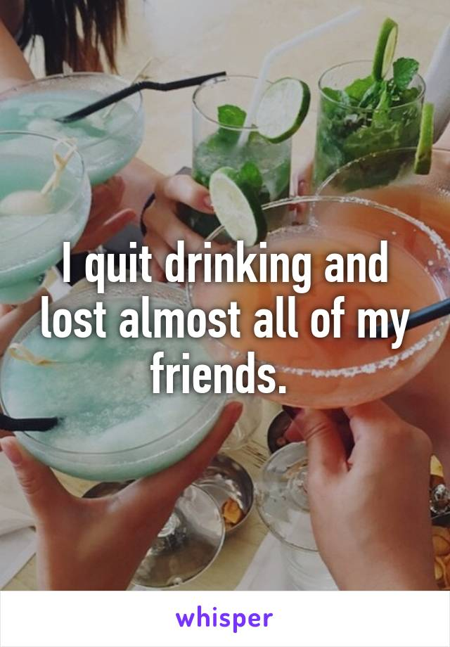 I quit drinking and lost almost all of my friends.