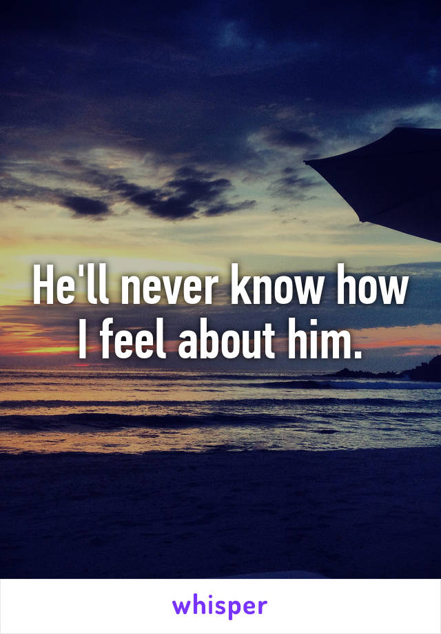He'll never know how I feel about him.