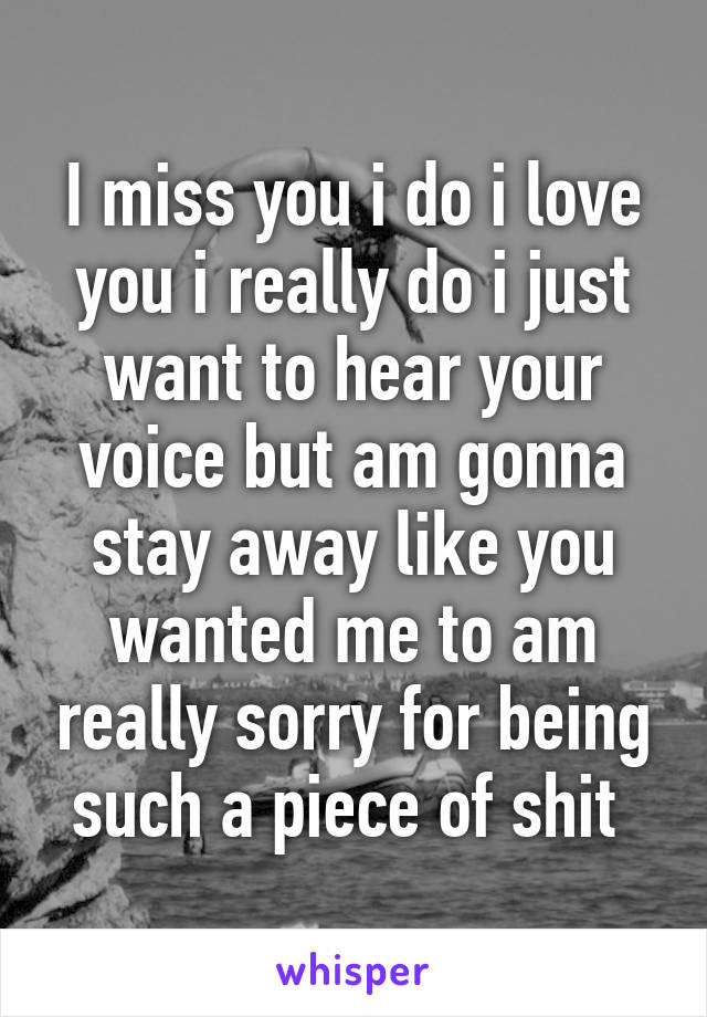 I miss you i do i love you i really do i just want to hear your voice but am gonna stay away like you wanted me to am really sorry for being such a piece of shit