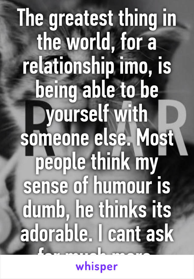 The greatest thing in the world, for a relationship imo, is being able to be yourself with someone else. Most people think my sense of humour is dumb, he thinks its adorable. I cant ask for much more.