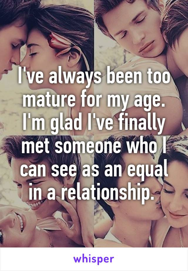 I've always been too mature for my age. I'm glad I've finally met someone who I can see as an equal in a relationship.