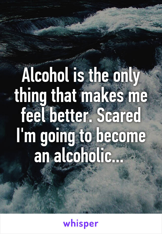 Alcohol is the only thing that makes me feel better. Scared I'm going to become an alcoholic...