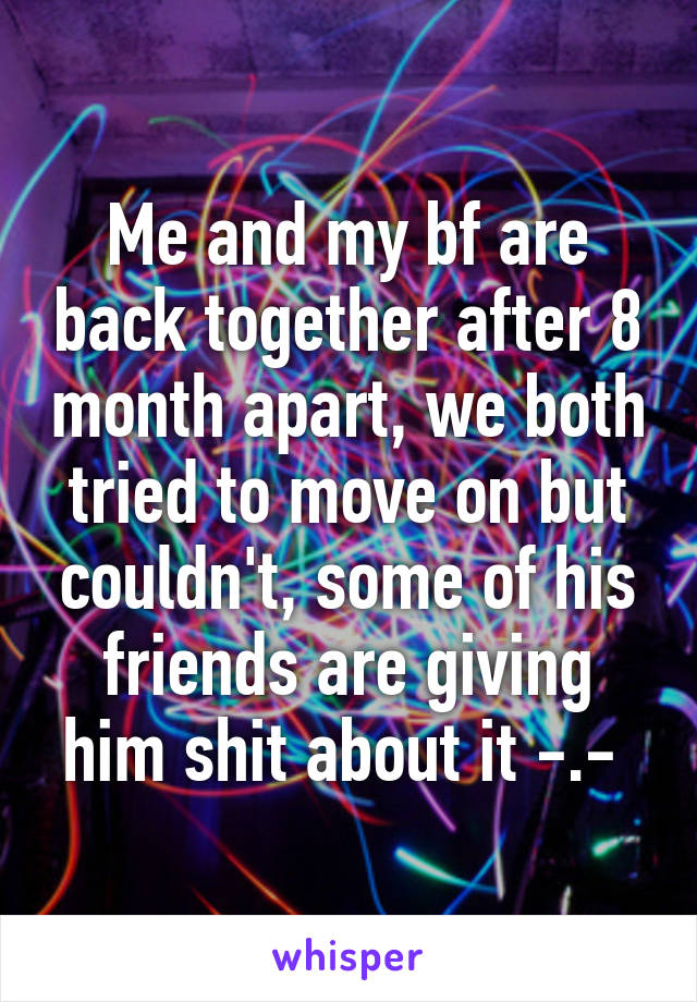 Me and my bf are back together after 8 month apart, we both tried to move on but couldn't, some of his friends are giving him shit about it -.-