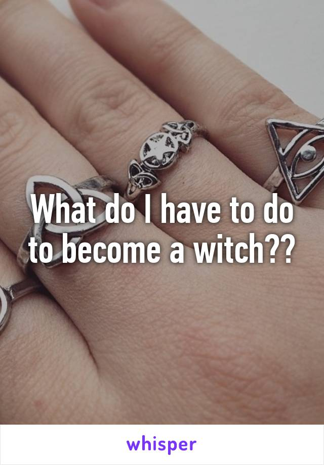 What do I have to do to become a witch??