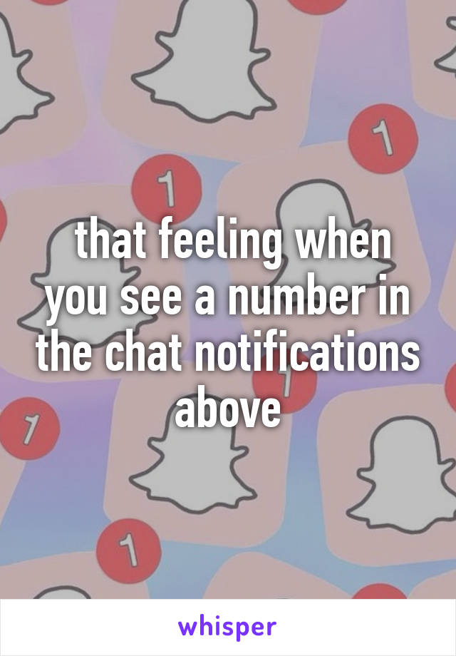 that feeling when you see a number in the chat notifications above