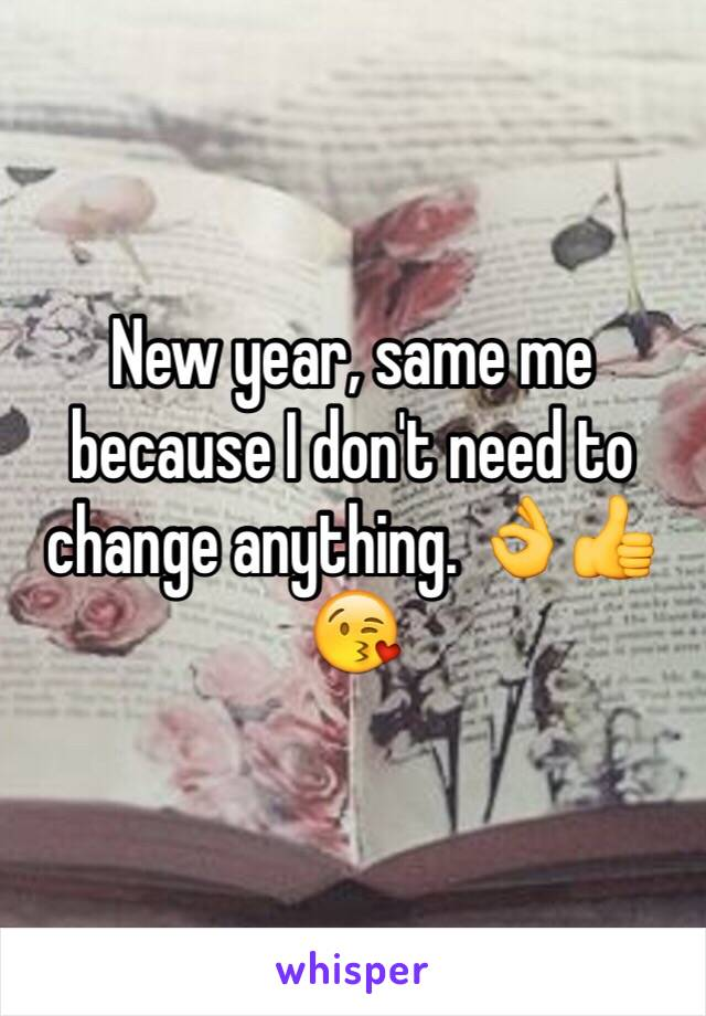 New year, same me because I don't need to change anything. 👌👍😘